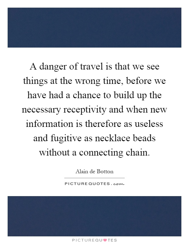 A danger of travel is that we see things at the wrong time, before we have had a chance to build up the necessary receptivity and when new information is therefore as useless and fugitive as necklace beads without a connecting chain Picture Quote #1