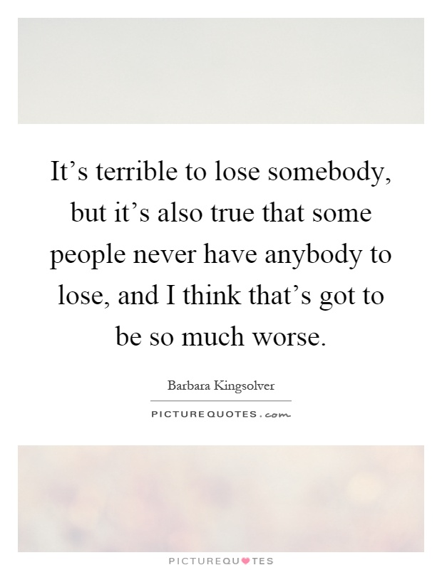 It's terrible to lose somebody, but it's also true that some people never have anybody to lose, and I think that's got to be so much worse Picture Quote #1