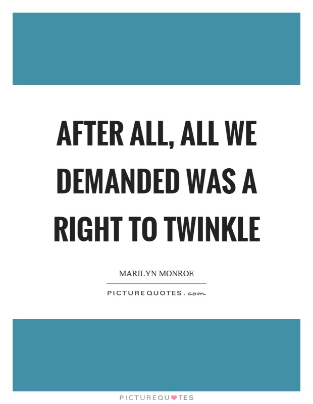 After all, all we demanded was a right to twinkle Picture Quote #1