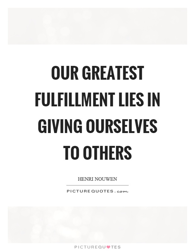 Our greatest fulfillment lies in giving ourselves to others Picture Quote #1