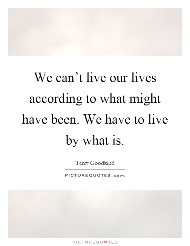 We can't live our lives according to what might have been. We have to live by what is Picture Quote #1
