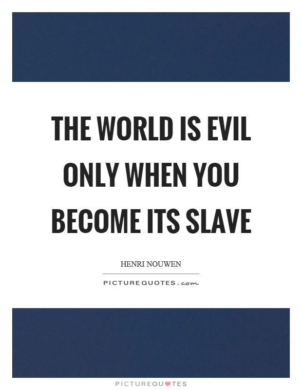 The world is evil only when you become its slave Picture Quote #1