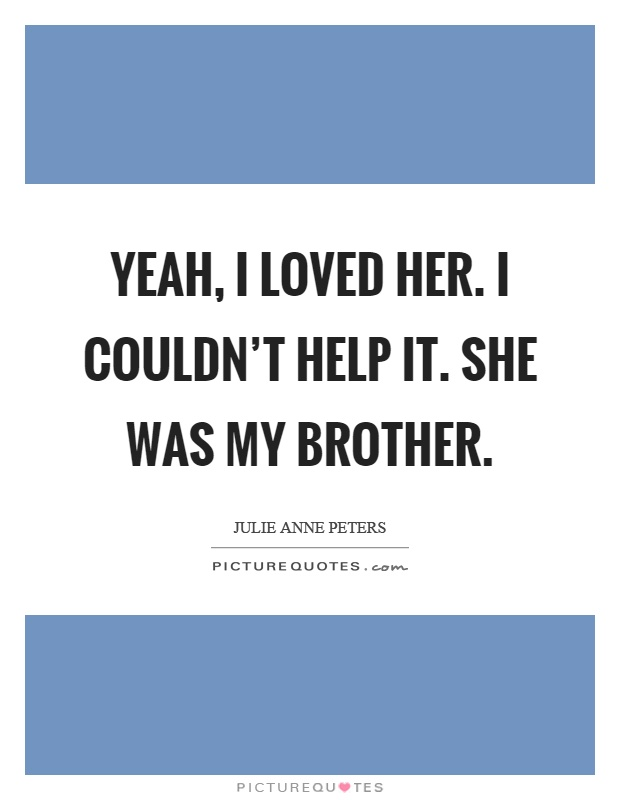 Yeah, I loved her. I couldn't help it. She was my brother Picture Quote #1