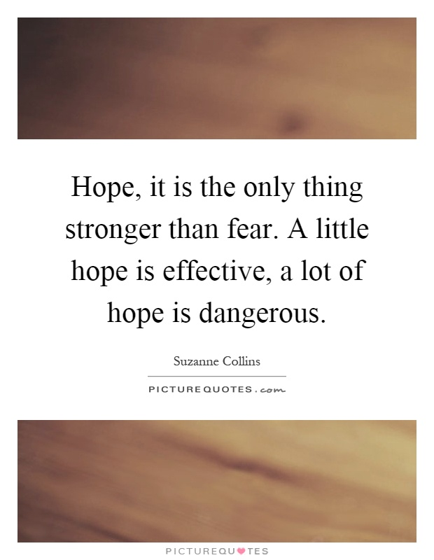 Hope, it is the only thing stronger than fear. A little hope is effective, a lot of hope is dangerous Picture Quote #1