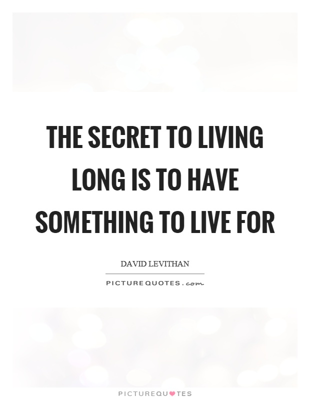 The secret to living long is to have something to live for Picture Quote #1