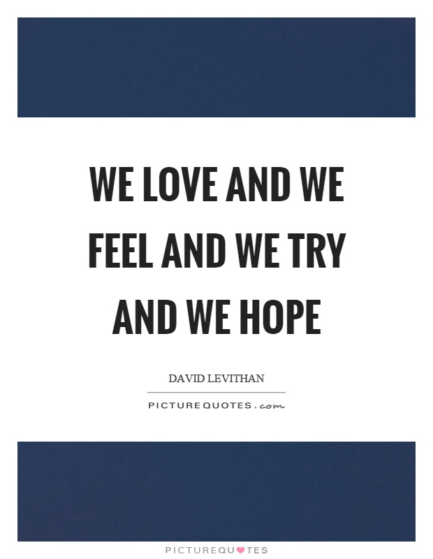 We love and we feel and we try and we hope Picture Quote #1