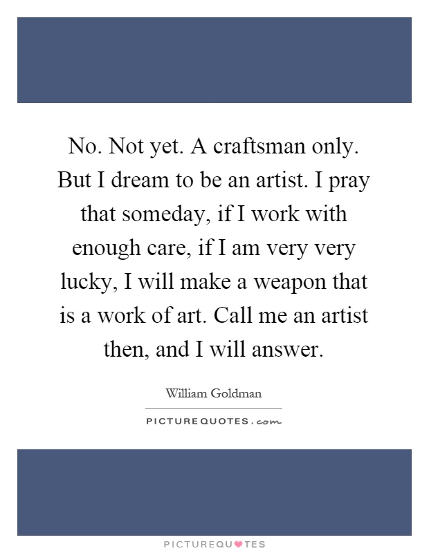 No. Not yet. A craftsman only. But I dream to be an artist. I pray that someday, if I work with enough care, if I am very very lucky, I will make a weapon that is a work of art. Call me an artist then, and I will answer Picture Quote #1