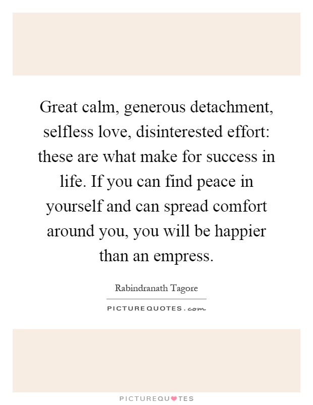 Great calm, generous detachment, selfless love, disinterested effort: these are what make for success in life. If you can find peace in yourself and can spread comfort around you, you will be happier than an empress Picture Quote #1