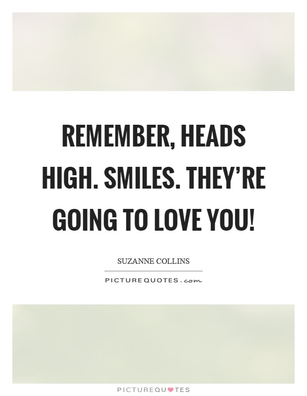 Remember, heads high. Smiles. They're going to love you! Picture Quote #1