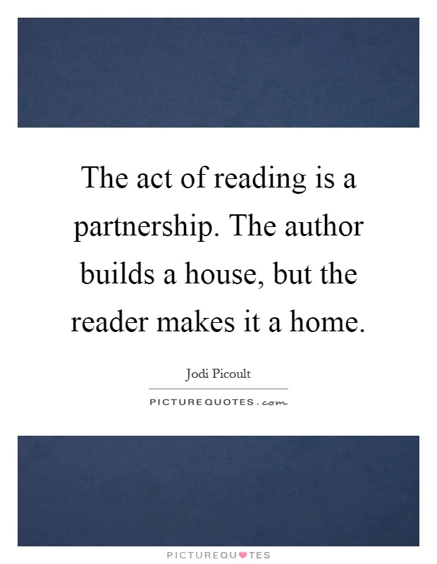 The act of reading is a partnership. The author builds a house, but the reader makes it a home Picture Quote #1