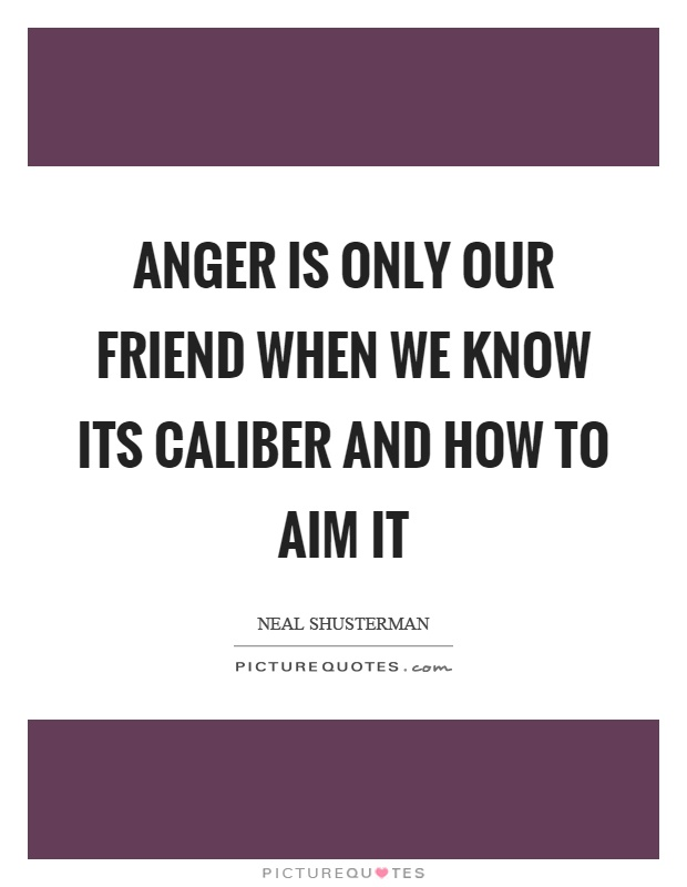 Anger is only our friend when we know its caliber and how to aim it Picture Quote #1