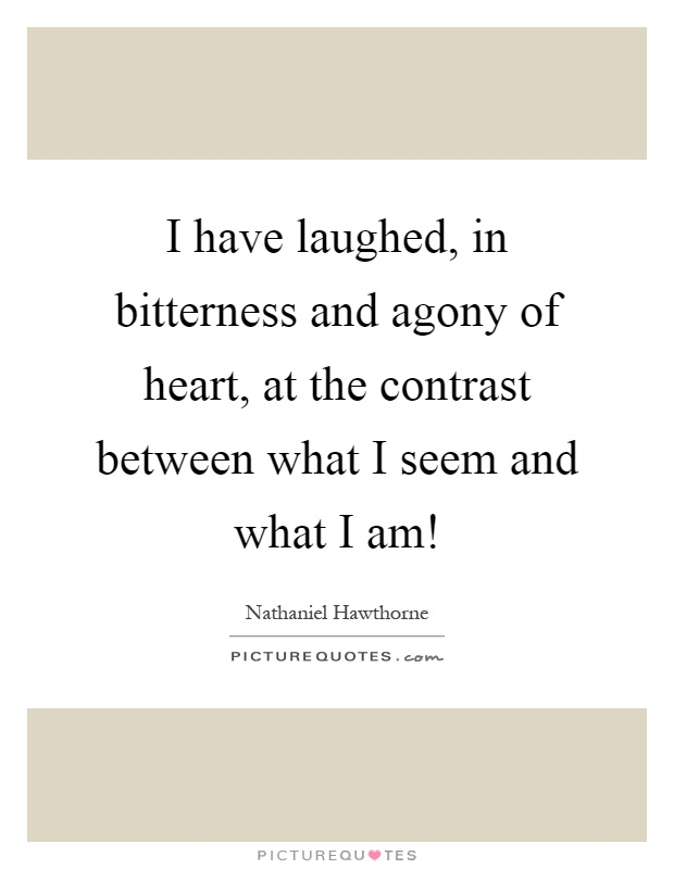 I have laughed, in bitterness and agony of heart, at the contrast between what I seem and what I am! Picture Quote #1