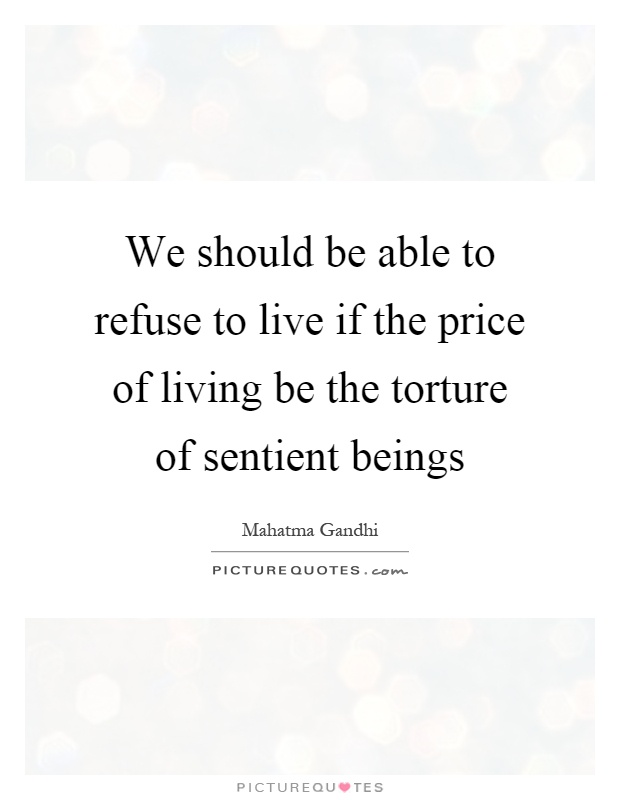 We should be able to refuse to live if the price of living be the torture of sentient beings Picture Quote #1