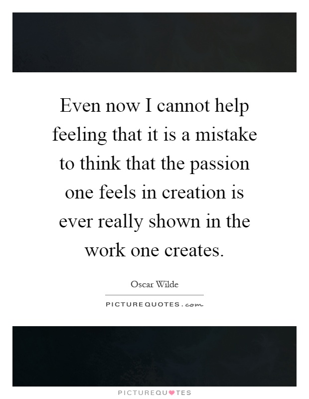 Even now I cannot help feeling that it is a mistake to think that the passion one feels in creation is ever really shown in the work one creates Picture Quote #1