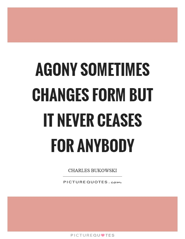 Agony sometimes changes form but it never ceases for anybody Picture Quote #1