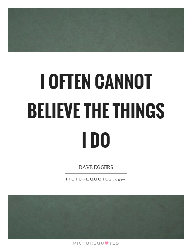 I often cannot believe the things I do Picture Quote #1