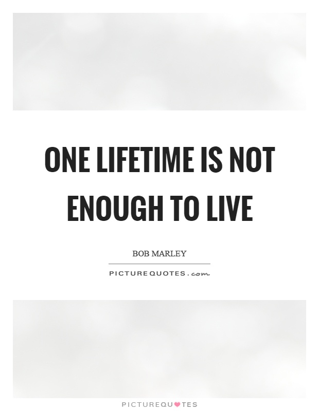 One lifetime is not enough to live Picture Quote #1
