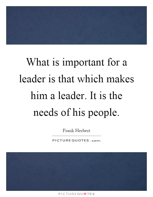 What is important for a leader is that which makes him a leader. It is the needs of his people Picture Quote #1