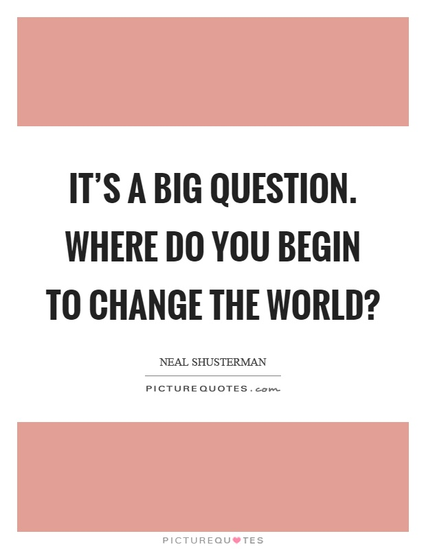 It's a big question. Where do you begin to change the world? Picture Quote #1