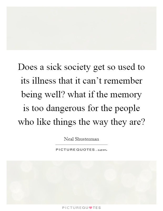 Does a sick society get so used to its illness that it can't remember being well? what if the memory is too dangerous for the people who like things the way they are? Picture Quote #1