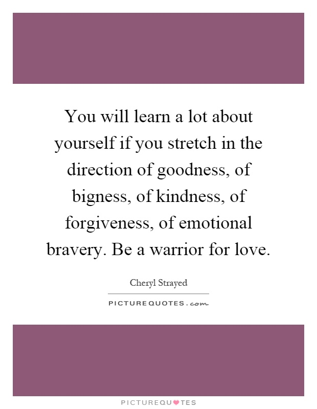 You will learn a lot about yourself if you stretch in the direction of goodness, of bigness, of kindness, of forgiveness, of emotional bravery. Be a warrior for love Picture Quote #1