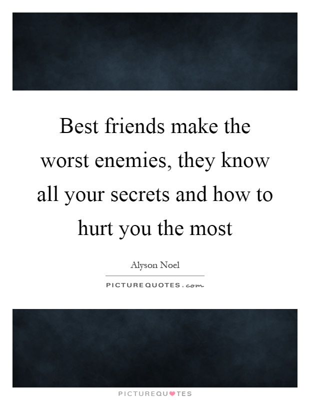 best friends make the worst enemies they know all your secrets