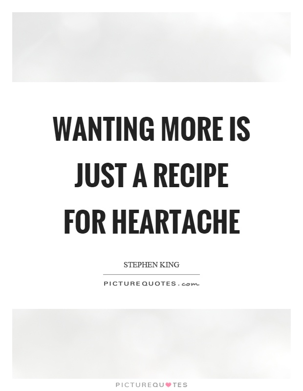 Wanting more is just a recipe for heartache Picture Quote #1