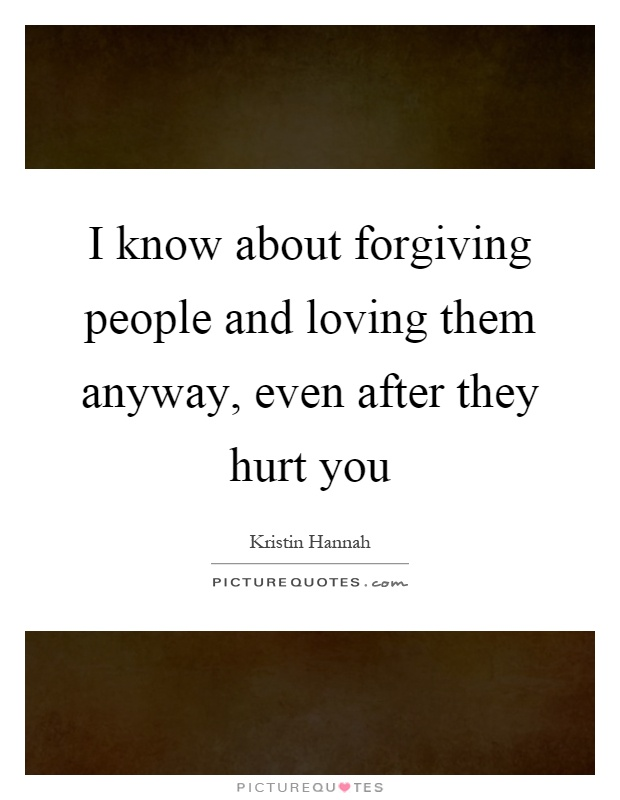 I know about forgiving people and loving them anyway, even after they hurt you Picture Quote #1