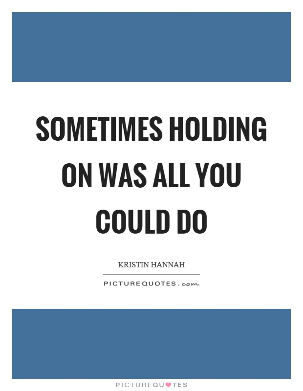Sometimes holding on was all you could do Picture Quote #1