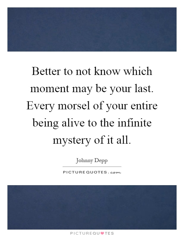 Better to not know which moment may be your last. Every morsel of your entire being alive to the infinite mystery of it all Picture Quote #1