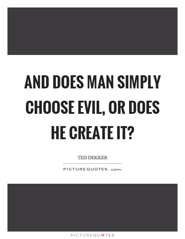 And does man simply choose evil, or does he create it? Picture Quote #1