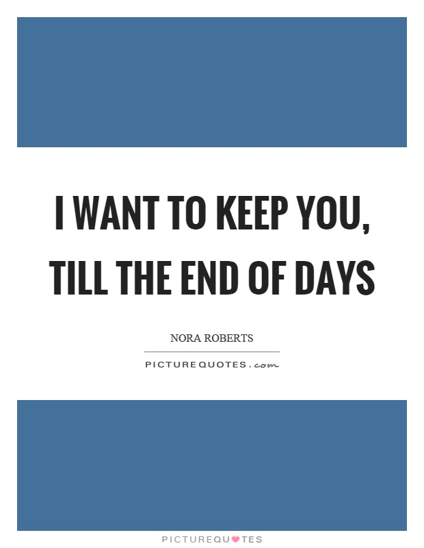 I want to keep you, till the end of days Picture Quote #1