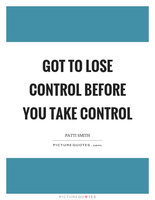 Got to lose control before you take control Picture Quote #1
