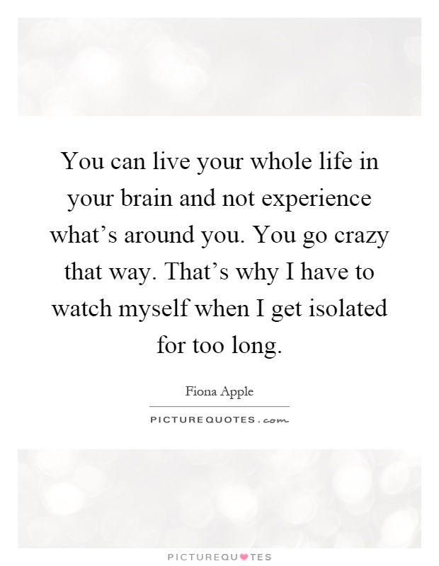 you can live your whole life in your brain and not experience