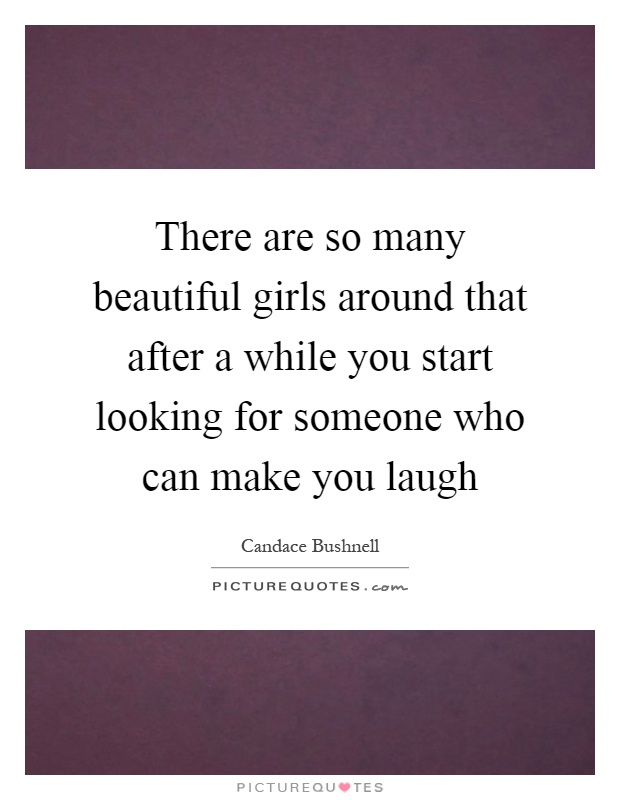 There are so many beautiful girls around that after a while you start looking for someone who can make you laugh Picture Quote #1