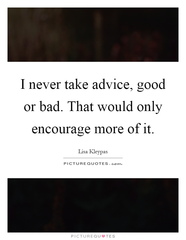I never take advice, good or bad. That would only encourage more of it Picture Quote #1