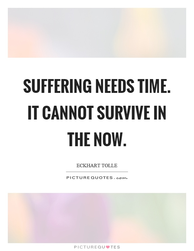 Suffering needs time. It cannot survive in the now Picture Quote #1