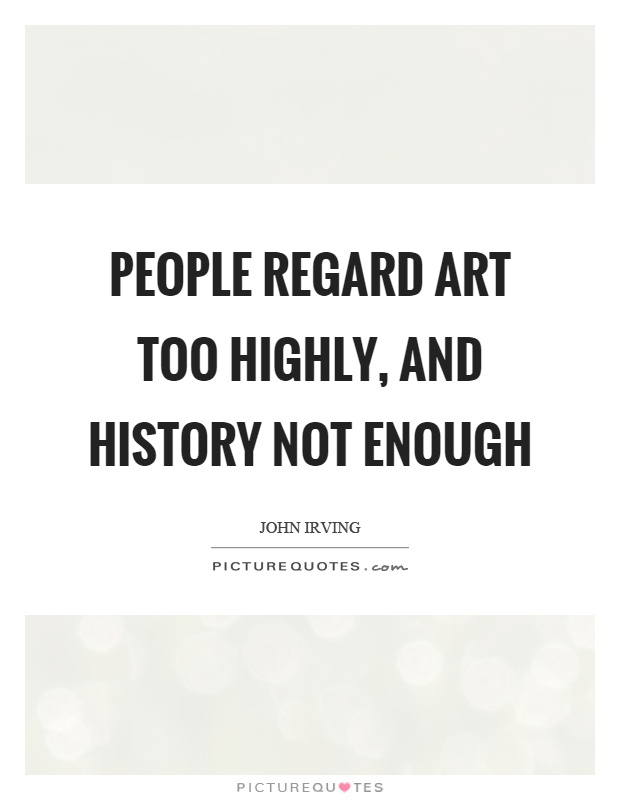 People regard art too highly, and history not enough Picture Quote #1