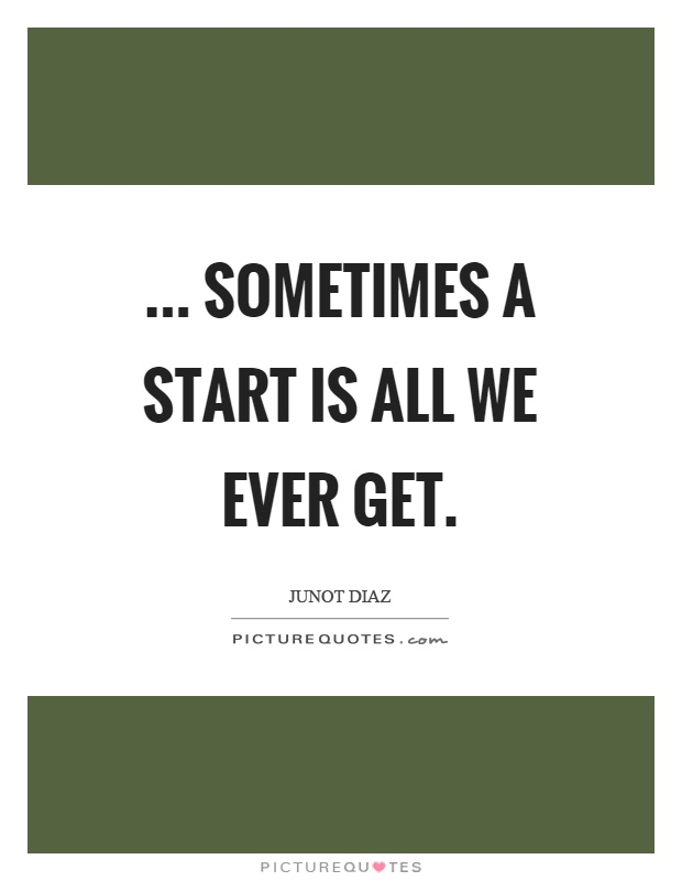 ... sometimes a start is all we ever get Picture Quote #1