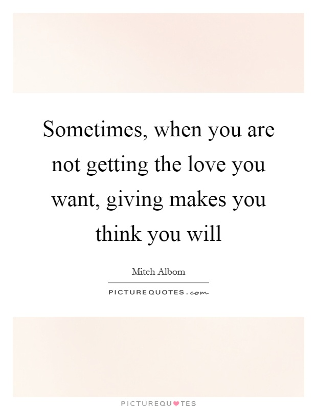 Sometimes, when you are not getting the love you want, giving makes you think you will Picture Quote #1