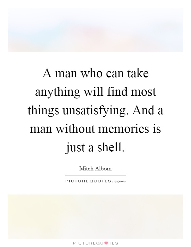 A man who can take anything will find most things unsatisfying. And a man without memories is just a shell Picture Quote #1