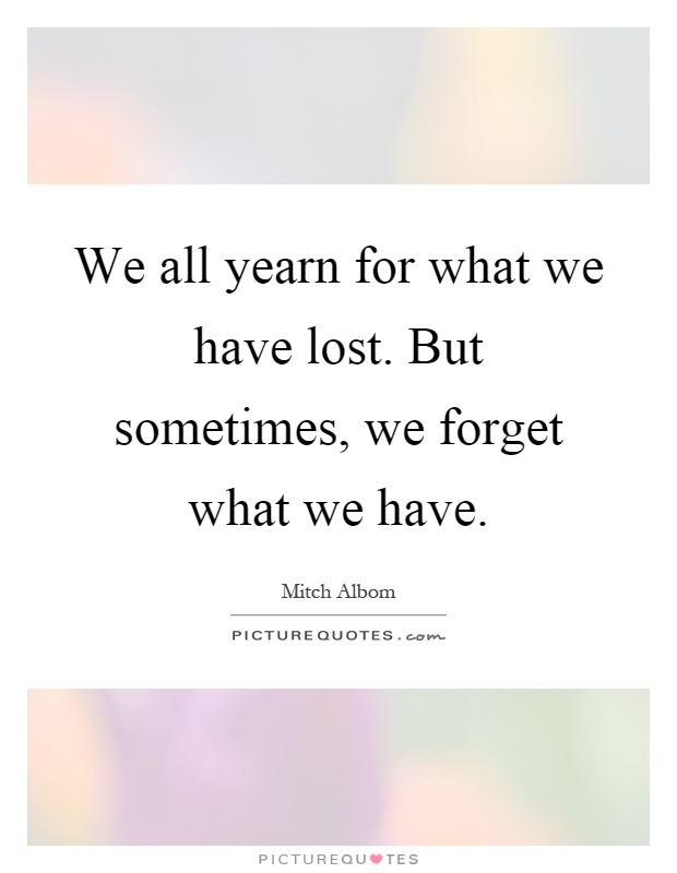 We all yearn for what we have lost. But sometimes, we forget what we have Picture Quote #1