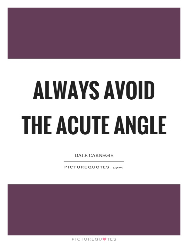 Always avoid the acute angle Picture Quote #1