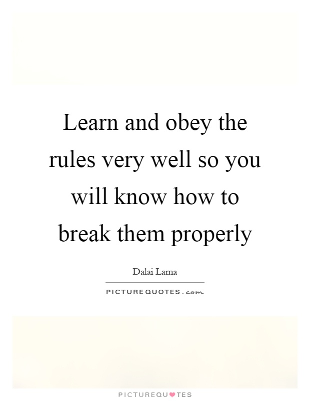 Learn and obey the rules very well so you will know how to ...