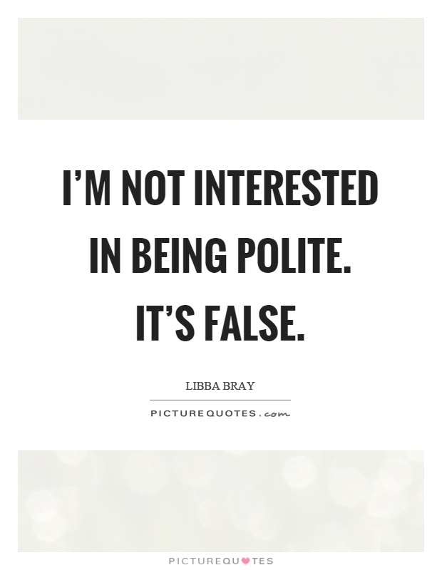 I'm not interested in being polite. It's false Picture Quote #1
