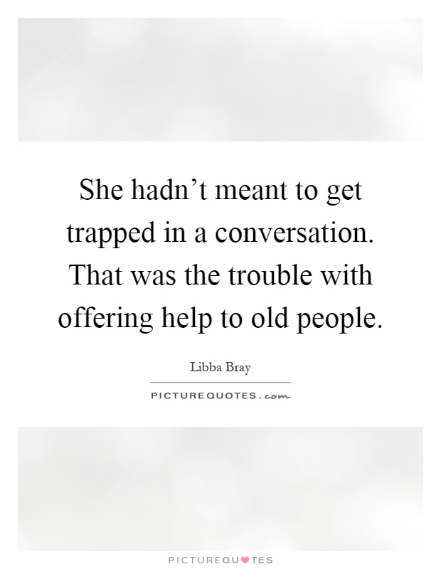 She hadn't meant to get trapped in a conversation. That was the trouble with offering help to old people Picture Quote #1