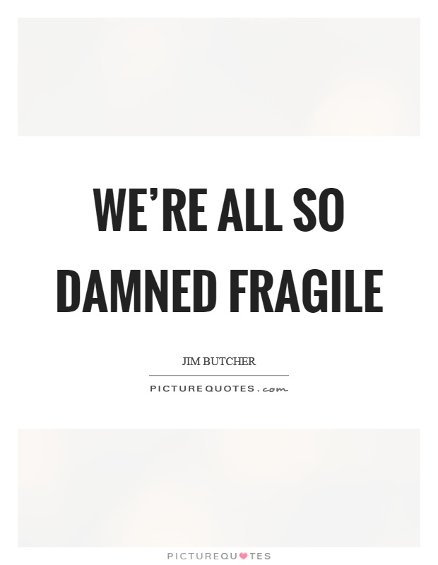 We're all so damned fragile Picture Quote #1