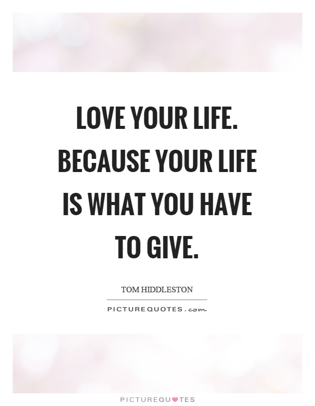 Love your life. Because your life is what you have to give Picture Quote #1