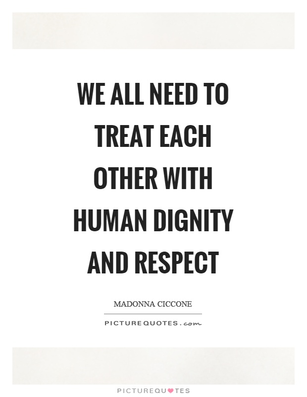 We all need to treat each other with human dignity and respect Picture Quote #1