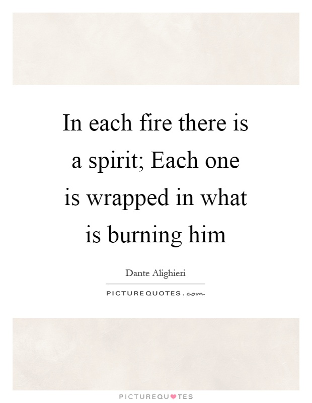 In each fire there is a spirit; Each one is wrapped in what is burning him Picture Quote #1